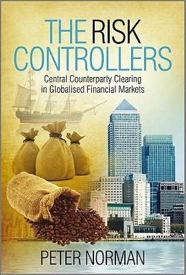 The Risk Controllers: Central Counterparty Clearing in Globalised Financial Markets Peter   Norman