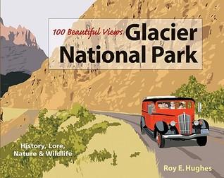 100 Beautiful Views of Glacier National Park Roy E. Hughes