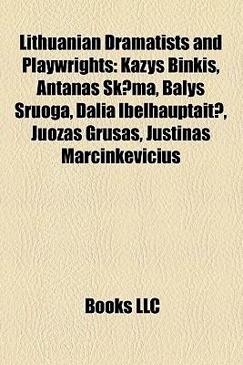 Lithuanian Dramatists and Playwrights: Kazys Binkis, Antanas Skema, Balys Sruoga, Dalia Ibelhauptaite, Juozas Grusas, Justinas Marcinkevicius Books LLC