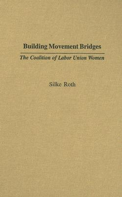 Building Movement Bridges: The Coalition of Labor Union Women  by  Silke Roth