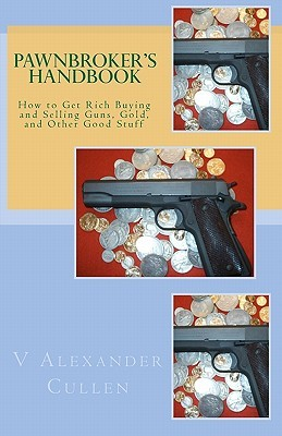 Pawnbrokers Handbook: How to Get Rich Buying and Selling Guns, Gold, and Other Good Stuff  by  V Alexander Cullen