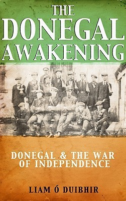 The Donegal Awakening: Donegal & the War of Independence Liam O Duibhir