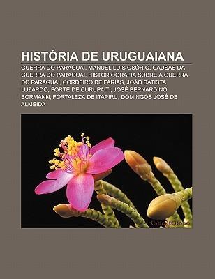 Hist RIA de Uruguaiana: Guerra Do Paraguai, Manuel Lu?s OS Rio, Causas Da Guerra Do Paraguai, Historiografia Sobre a Guerra Do Paraguai  by  Source Wikipedia