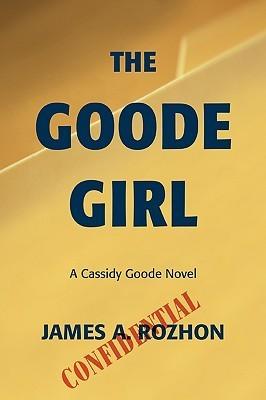The Goode Girl: A Cassidy Goode Novel James A. Rozhon