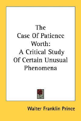 The Case of Patience Worth: A Critical Study of Certain Unusual Phenomena Walter Franklin Prince