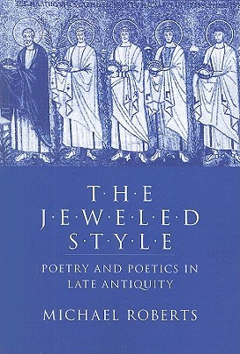 The Jeweled Style: Poetry and Poetics in Late Antiquity Michael Roberts