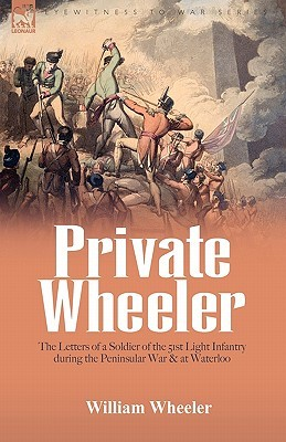Private Wheeler: The Letters Of A Soldier Of The 51st Light Infantry During The Peninsular War & At Waterloo  by  William Wheeler