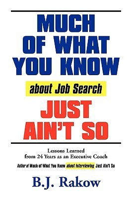 Much of What You Know about Job Search Just Aint So: Lessons Learned from 24 Years as an Executive Coach  by  B.J. Rakow