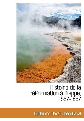 Histoire de La R Formation Dieppe, 1557-1657 Guillaume Daval