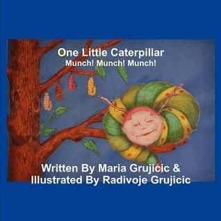 One Little Caterpillar: Munch! Munch! Munch!  by  Maria Grujicic