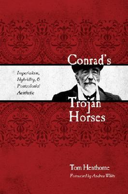 Conrad's Trojan Horses: Imperialism, Hybridity, and the Postcolonial Aesthetic  by  Tom Henthorne