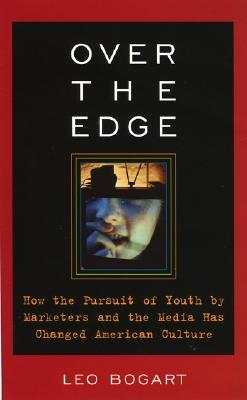 Over the Edge: How the Pursuit of Youth Marketers and the Media Has Changed American Culture by Leo Bogart