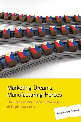 Marketing Dreams, Manufacturing Heroes: The Transnational Labor Brokering of Filipino Workers Anna Romina Guevarra