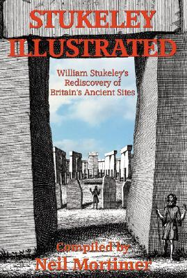 Stukeley Illustrated: William Stukeleys Rediscovery of Britains Ancient Sites  by  Neil Mortimer
