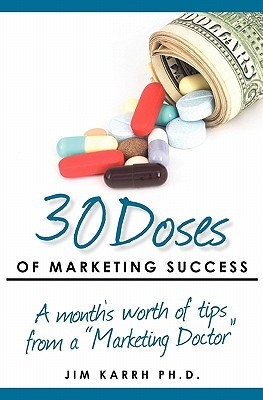 30 Doses of Marketing Success: A Months Worth of Tips from a Marketing Doctor Jim Karrh
