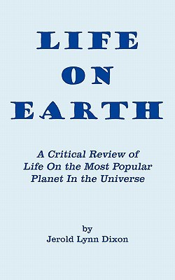 Life On Earth: A Critical Review Of Life On The Most Popular Planet In The Universe Jerold Lynn Dixon
