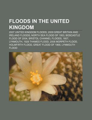 Floods in the United Kingdom: 2007 United Kingdom Floods, 2009 Great Britain and Ireland Floods, North Sea Flood of 1953  by  Books LLC