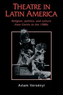 Theatre in Latin America: Religion, Politics and Culture from Cortes to the 1980s Adam Versenyi