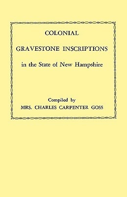 Colonial Gravestone Inscriptions in the State of New Hampshire. from Collections Made Between 1913 and 1942  by  the Historic Activities Committee of the National Society of the Colonial Dames of America in the State of New Hampshire by Winifred Lane Goss