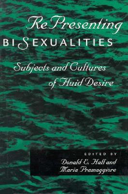 Representing Bisexualities: Subjects and Cultures of Fluid Desire  by  Donald E. Hall