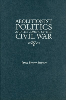 Abolitionist Politics and the Coming of the Civil War James Brewer Stewart