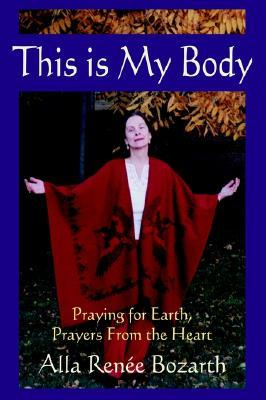 This Is My Body: Praying for Earth, Prayers from the Heart  by  Alla Renée Bozarth