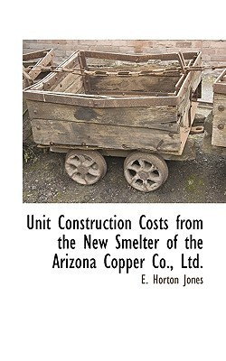 Unit Construction Costs from the New Smelter of the Arizona Copper Co., Ltd.  by  E. Horton Jones