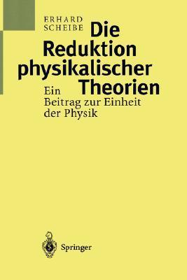 Die Reduktion Physikalischer Theorien: Ein Beitrag Zur Einheit Der Physik Teil 1: Grundlagen Und Elementare Theorie  by  Erhard Scheibe