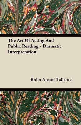 The Art of Acting and Public Reading - Dramatic Interpretation  by  Rollo Anson Tallcott