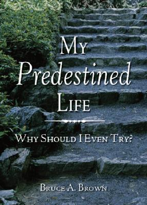 My Predestined Life: Why Should I Even Try? Bruce Brown