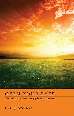 Open Your Eyes Toward Living More Deeply in the Present Gail J. Stearns