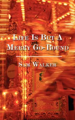Life Is But a Merry Go-Round Sam Walker