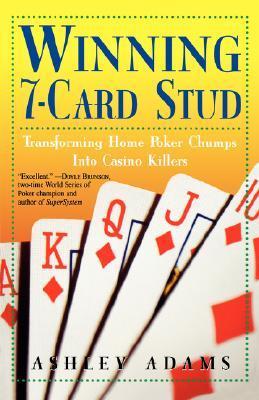 Winning 7-Card Stud: Transforming Home Game Chumps into Casino Killers Ashley Adams