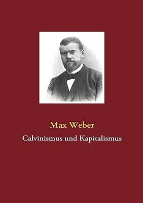 Calvinismus und Kapitalismus Max Weber