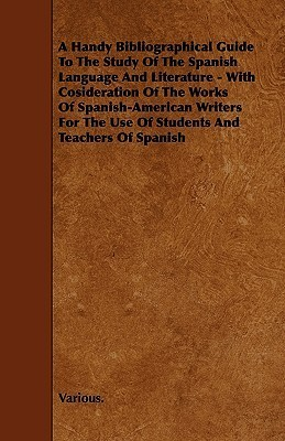 A   Handy Bibliographical Guide to the Study of the Spanish Language and Literature - With Cosideration of the Works of Spanish-American Writers for t Various