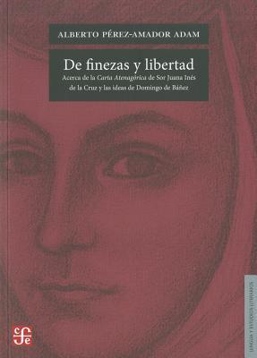 De Finezas y Libertad: Acerca de la Carta Atenagorica de Sor Juana de la Cruz y las Ideas de Domingo de Banez  by  Alberto Perez-Amador Adam