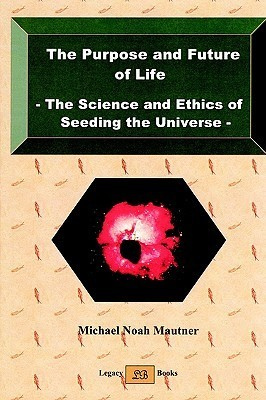The Purpose and Future of Life - The Science and Ethics of Seeding the Universe  by  Michael Noah Mautner