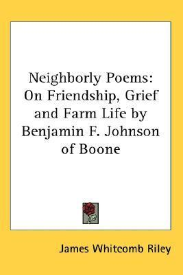 Neighborly Poems: On Friendship, Grief and Farm Life Benjamin F. Johnson of Boone by James Whitcomb Riley