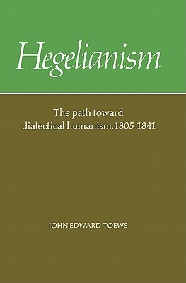 Hegelianism - The Path Toward Dialectical Humanism, 1805-1841  by  John E. Toews