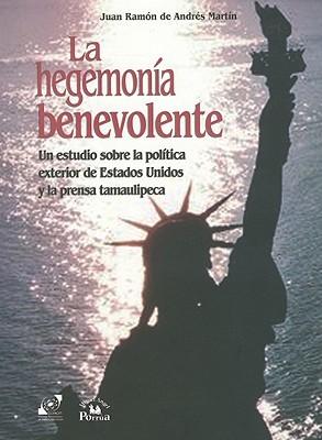 La Hegemonia Benevolente: Un Estudio Sobre la Politica Exterior de Estados Unidos y la Prensa Tamaulipeca  by  Juan Ramón Andrés Martín