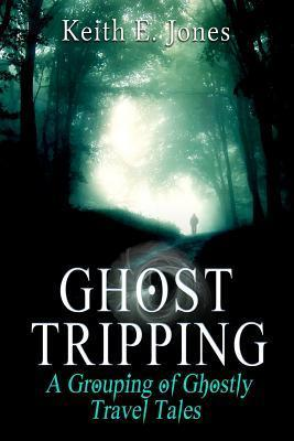 Ghost Tripping: A Grouping of Ghostly Travel Tales  by  Keith E. Jones