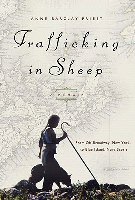 Trafficking in Sheep: A Memoir: From Off-Broadway, New York, to Blue Island, Nova Scotia  by  Anne Barclay Priest