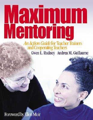Maximum Mentoring: An Action Guide for Teacher Trainers and Cooperating Teachers Gwen L. Rudney
