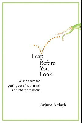 Leap Before You Look: 72 Shortcuts for Getting Out of Your Mind and into the Moment  by  Arjuna Ardagh