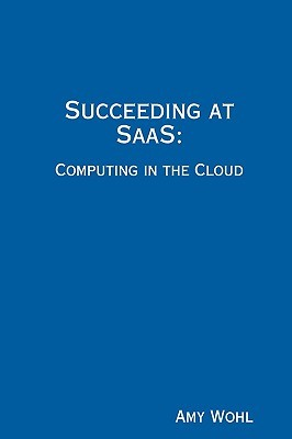 Succeeding at SAAS: Computing in the Cloud  by  Amy D. Wohl