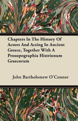 Chapters in the History of Actors and Acting in Ancient Greece, Together with a Prosopographia Histrionum Graecorum John Bartholomew OConnor