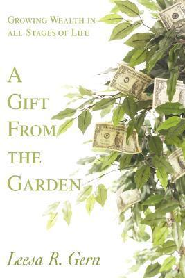 A Gift from the Garden: Growing Wealth in All Stages of Life Leesa R Gern