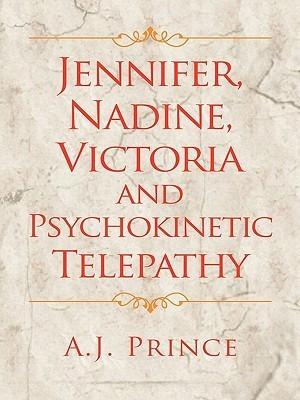Jennifer, Nadine, Victoria and Psychokinetic Telepathy A.J. Prince