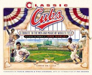Classic Cubs: A Tribute to the Men and Magic of Wrigley Field  by  Chris DeLuca