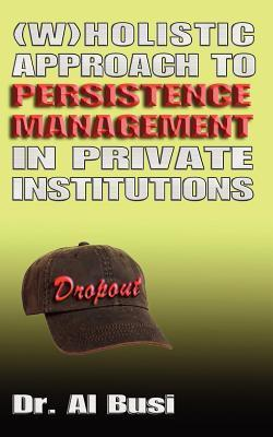 Wholistic Approach to Persistence Management in Private Institutions  by  Al Busi